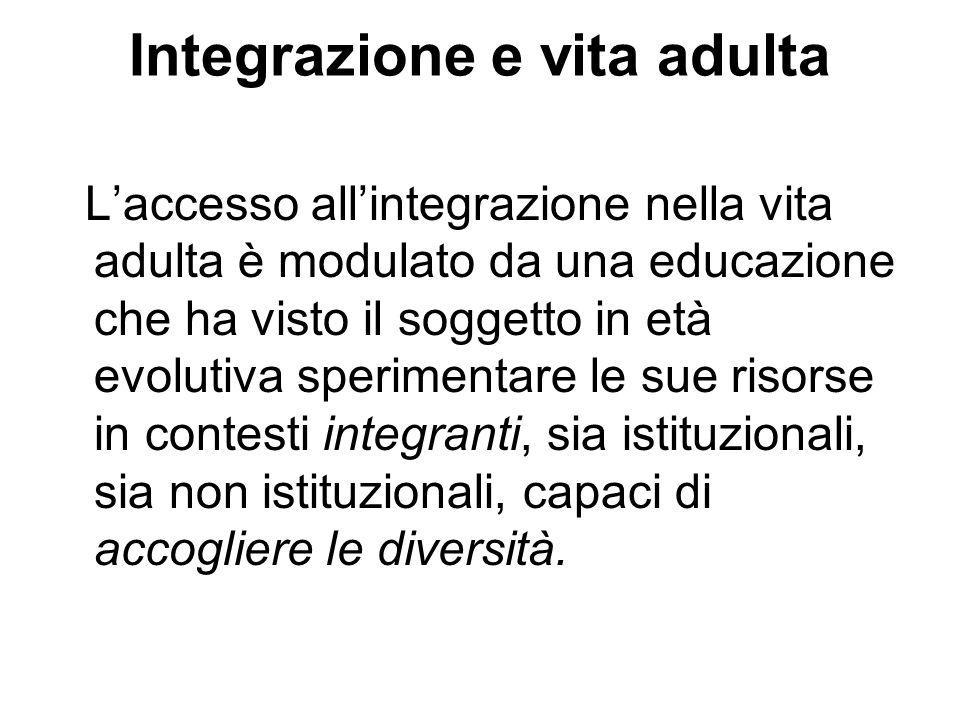 Integrazione e vita adulta Laccesso allintegrazione nella vita adulta è modulato da una educazione che ha visto il soggetto in età evolutiva speriment