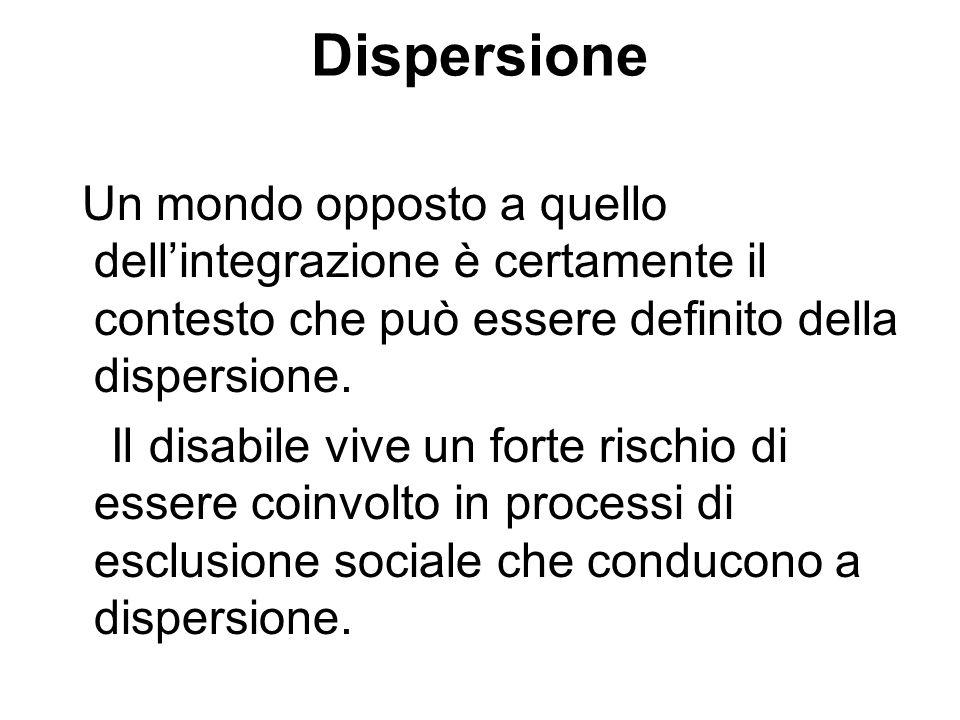 Dispersione Un mondo opposto a quello dellintegrazione è certamente il contesto che può essere definito della dispersione. Il disabile vive un forte r