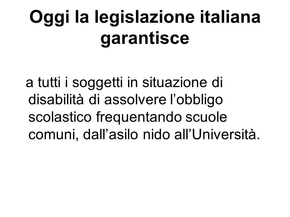 Oggi la legislazione italiana garantisce a tutti i soggetti in situazione di disabilità di assolvere lobbligo scolastico frequentando scuole comuni, d