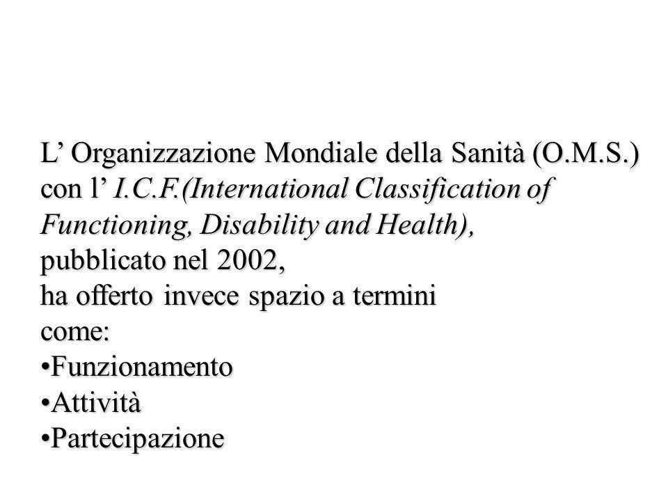 L Organizzazione Mondiale della Sanità (O.M.S.) con l I.C.F.(International Classification of Functioning, Disability and Health), pubblicato nel 2002,