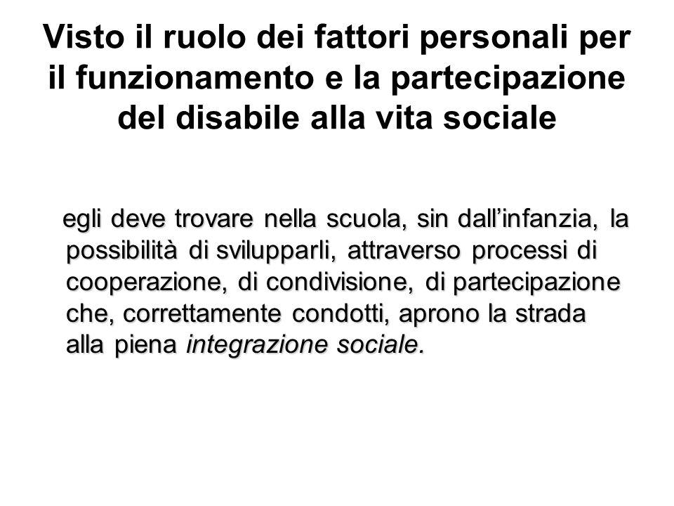 Visto il ruolo dei fattori personali per il funzionamento e la partecipazione del disabile alla vita sociale egli deve trovare nella scuola, sin dalli