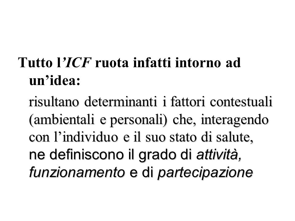 Tutto lICF ruota infatti intorno ad unidea: risultano determinanti i fattori contestuali (ambientali e personali) che, interagendo con lindividuo e il