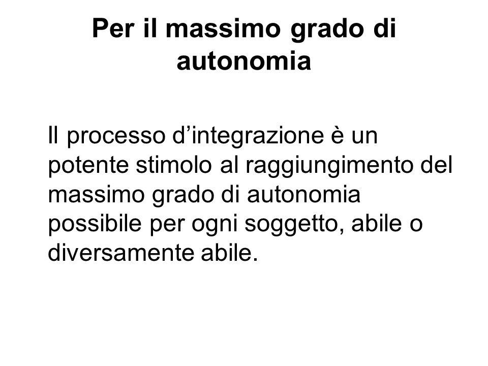 Per il massimo grado di autonomia Il processo dintegrazione è un potente stimolo al raggiungimento del massimo grado di autonomia possibile per ogni s