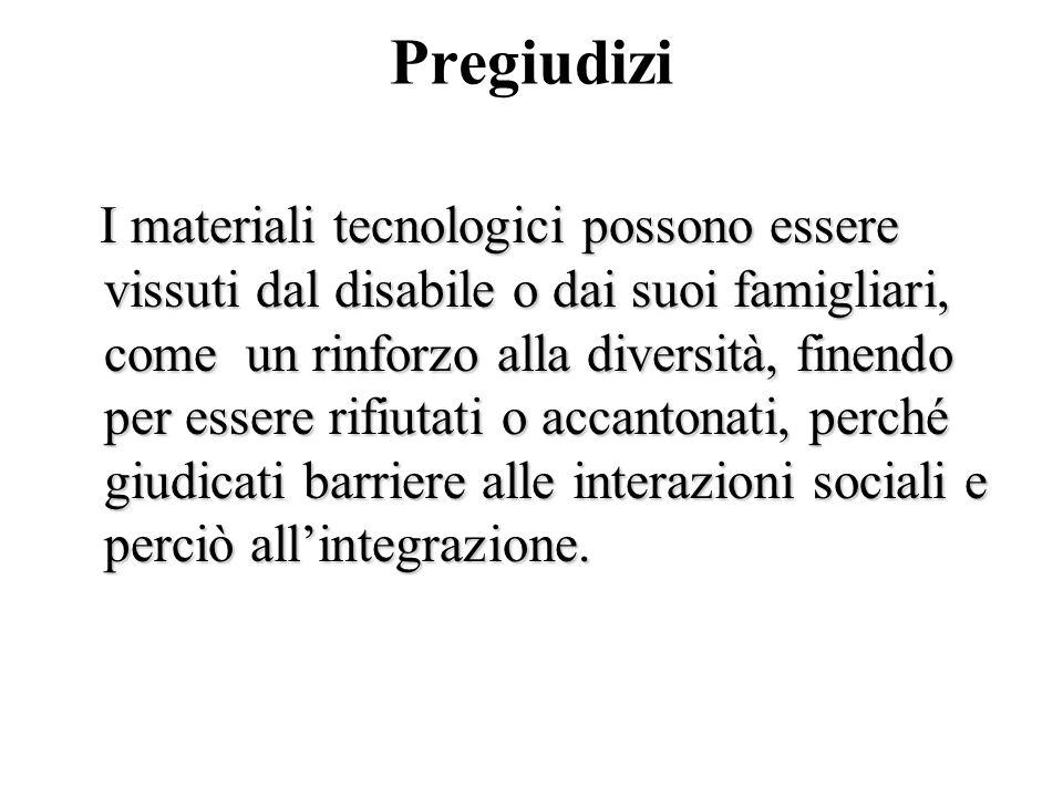 Pregiudizi I materiali tecnologici possono essere vissuti dal disabile o dai suoi famigliari, come un rinforzo alla diversità, finendo per essere rifi