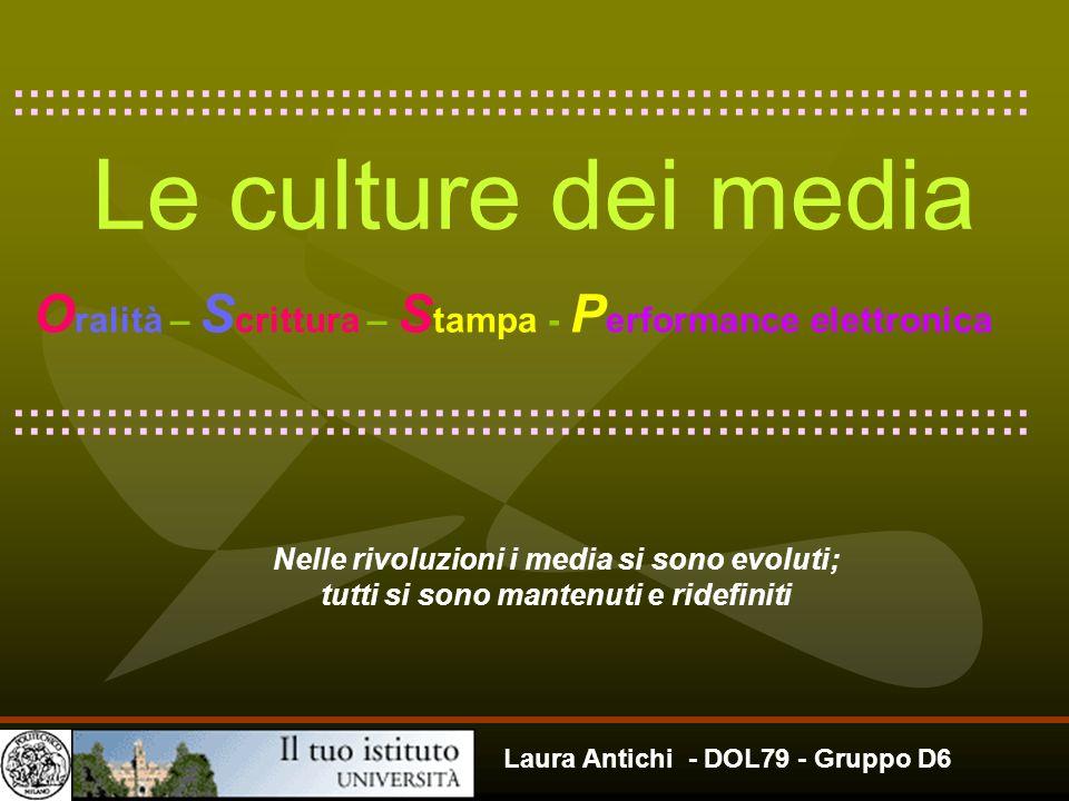 Laura Antichi - DOL79 - Gruppo D6 Le culture dei media O ralità – S crittura – S tampa - P erformance elettronica Nelle rivoluzioni i media si sono ev