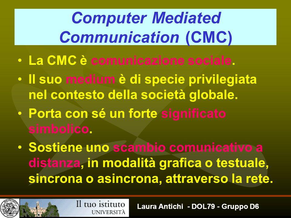 Laura Antichi - DOL79 - Gruppo D6 Computer Mediated Communication (CMC) La CMC è comunicazione sociale. Il suo medium è di specie privilegiata nel con