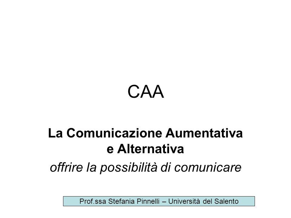 CAA La Comunicazione Aumentativa e Alternativa offrire la possibilità di comunicare Prof.ssa Stefania Pinnelli – Università del Salento