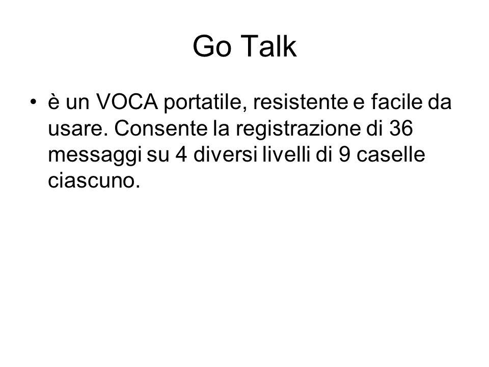 Go Talk è un VOCA portatile, resistente e facile da usare. Consente la registrazione di 36 messaggi su 4 diversi livelli di 9 caselle ciascuno.