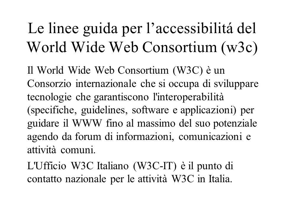 Le linee guida per laccessibilitá del World Wide Web Consortium (w3c) Il World Wide Web Consortium (W3C) è un Consorzio internazionale che si occupa di sviluppare tecnologie che garantiscono l interoperabilità (specifiche, guidelines, software e applicazioni) per guidare il WWW fino al massimo del suo potenziale agendo da forum di informazioni, comunicazioni e attività comuni.