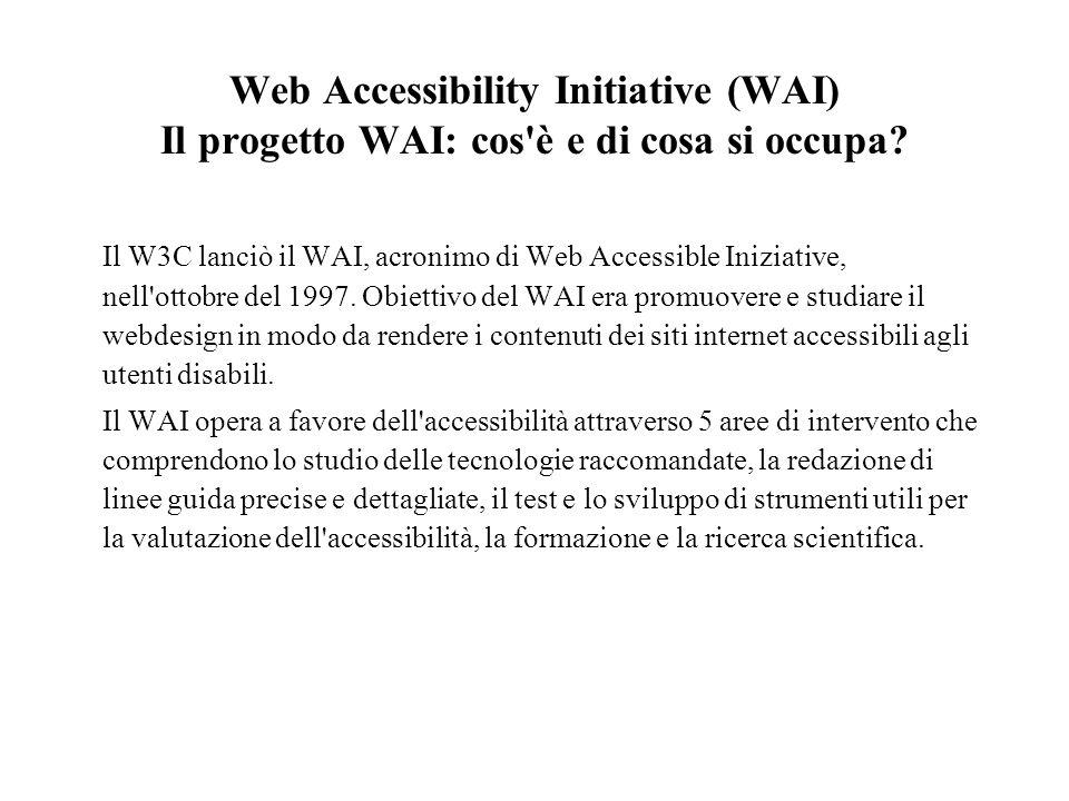 Web Accessibility Initiative (WAI) Il progetto WAI: cos'è e di cosa si occupa? Il W3C lanciò il WAI, acronimo di Web Accessible Iniziative, nell'ottob