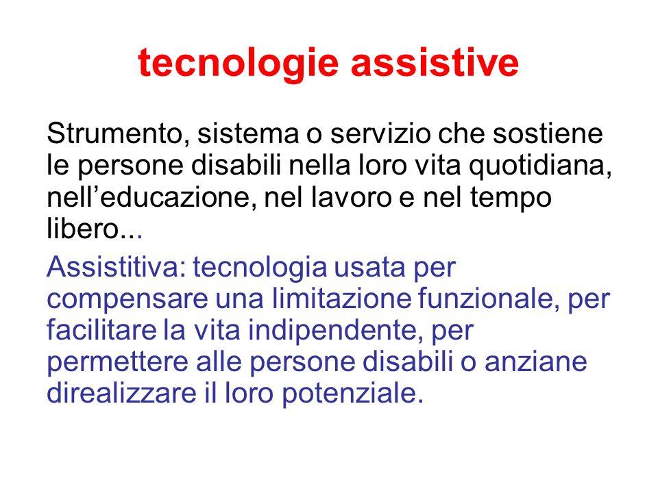 tecnologie assistive Strumento, sistema o servizio che sostiene le persone disabili nella loro vita quotidiana, nelleducazione, nel lavoro e nel tempo