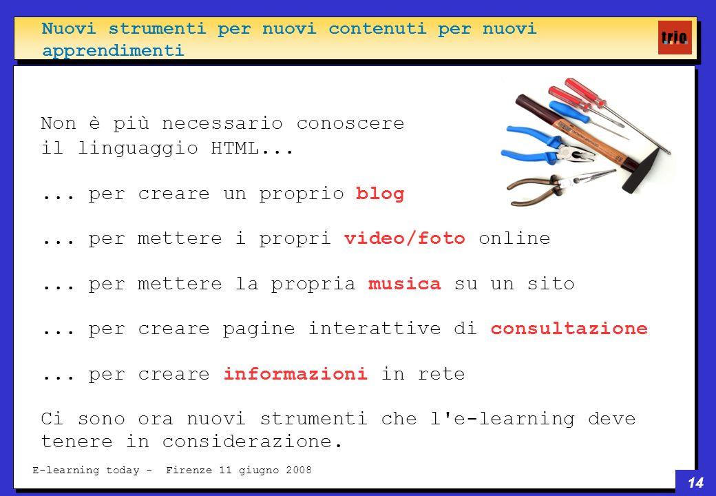 14 E-learning today - Firenze 11 giugno 2008 Non è più necessario conoscere il linguaggio HTML......