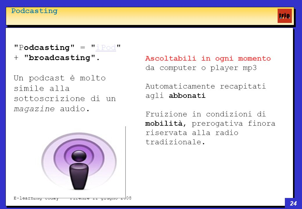 24 E-learning today - Firenze 11 giugno 2008 Podcasting Podcasting = iPod + broadcasting .iPod Un podcast è molto simile alla sottoscrizione di un magazine audio.