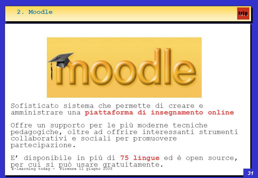 31 E-learning today - Firenze 11 giugno 2008 Sofisticato sistema che permette di creare e amministrare una piattaforma di insegnamento online Offre un supporto per le più moderne tecniche pedagogiche, oltre ad offrire interessanti strumenti collaborativi e sociali per promuovere partecipazione.