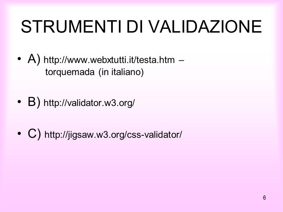STRUMENTI DI VALIDAZIONE A) http://www.webxtutti.it/testa.htm – torquemada (in italiano) B) http://validator.w3.org/ C) http://jigsaw.w3.org/css-valid