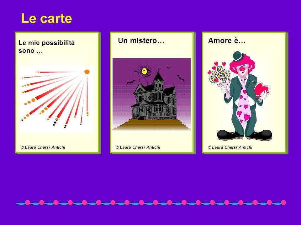 © Laura Chersi Antichi Le mie possibilità sono … © Laura Chersi Antichi Un mistero… © Laura Chersi Antichi Amore è… Le carte