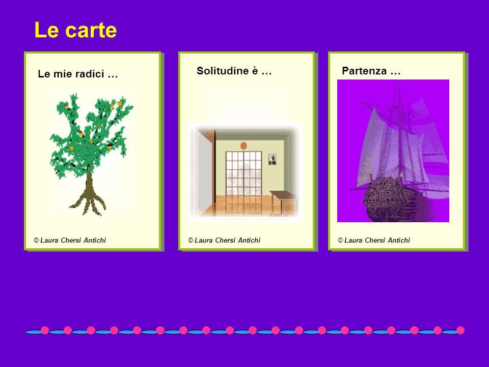© Laura Chersi Antichi Le mie radici … © Laura Chersi Antichi Solitudine è … © Laura Chersi Antichi Partenza … Le carte