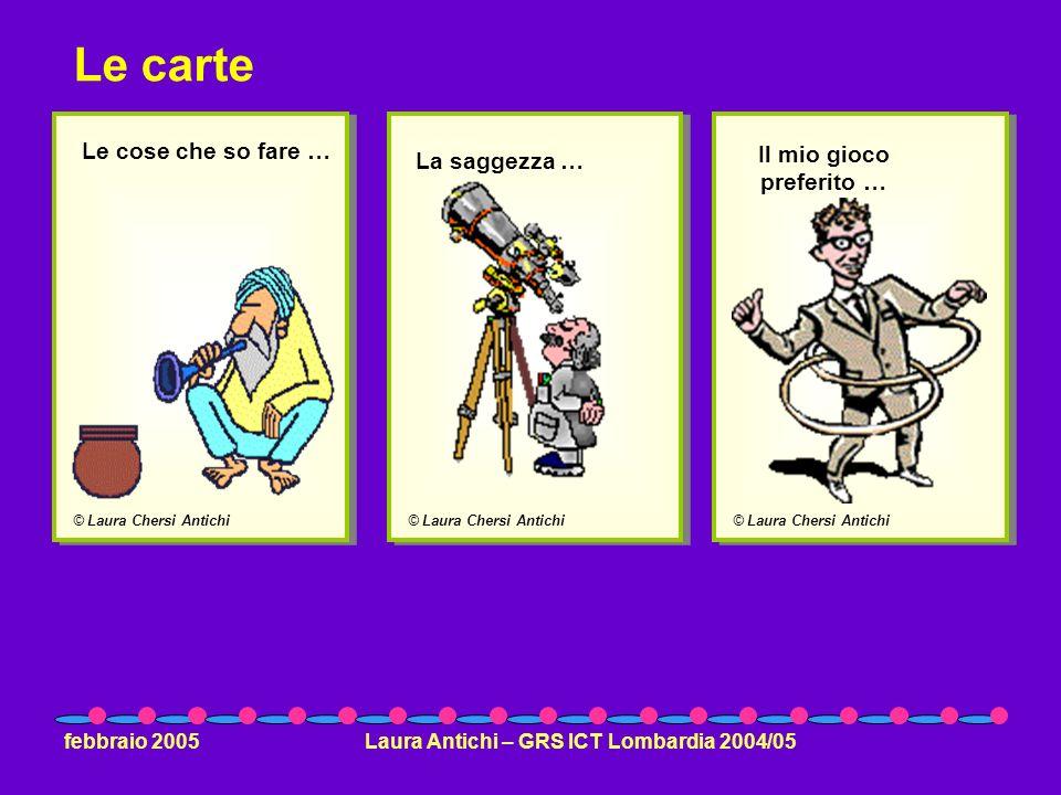 febbraio 2005Laura Antichi – GRS ICT Lombardia 2004/05 © Laura Chersi Antichi Le cose che so fare … © Laura Chersi Antichi La saggezza … © Laura Chersi Antichi Il mio gioco preferito … Le carte