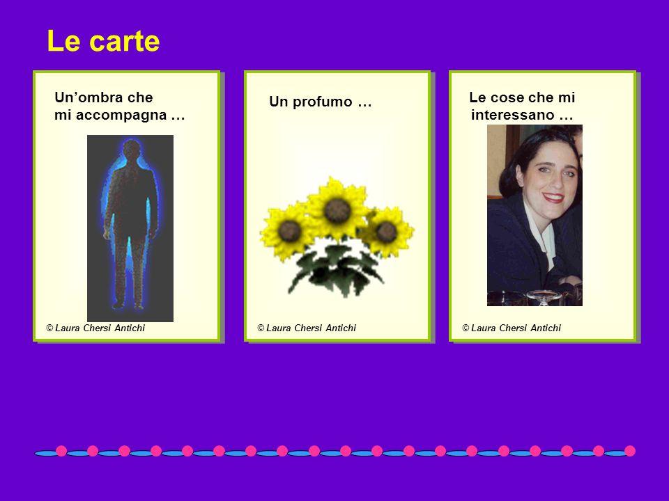 © Laura Chersi Antichi Unombra che mi accompagna … © Laura Chersi Antichi Un profumo … © Laura Chersi Antichi Le cose che mi interessano … Le carte