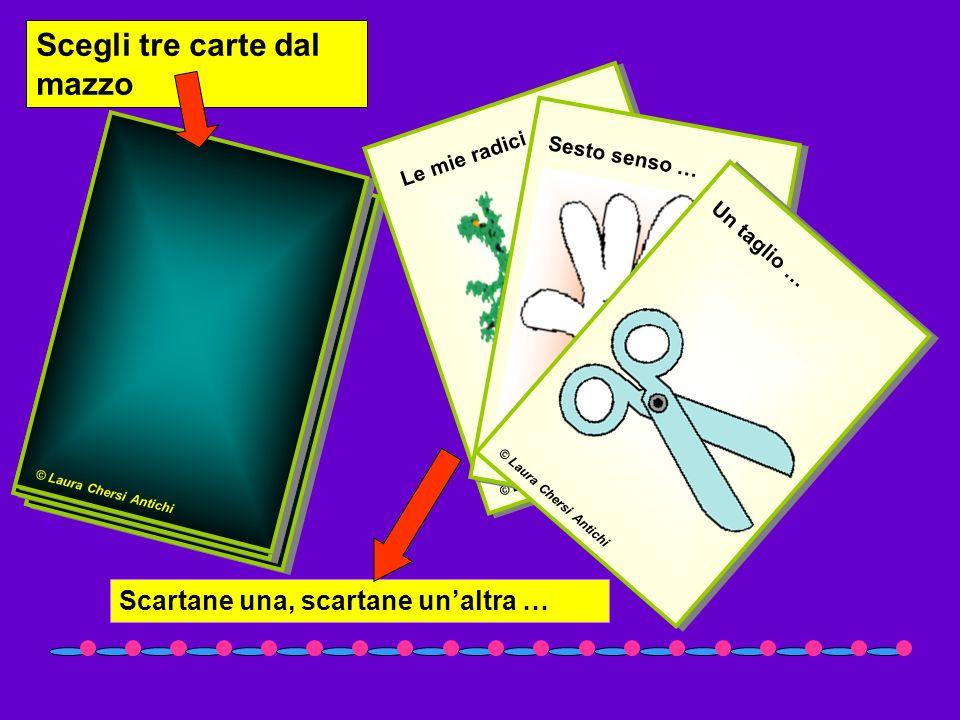 Scegli tre carte dal mazzo © Laura Chersi Antichi Le mie radici … © Laura Chersi Antichi Sesto senso … © Laura Chersi Antichi Un taglio … Scartane una
