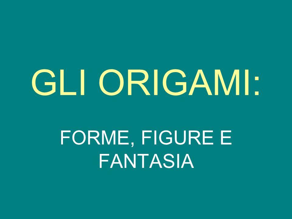 GLI ORIGAMI: FORME, FIGURE E FANTASIA