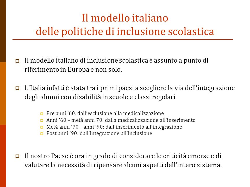 Il modello italiano delle politiche di inclusione scolastica Il modello italiano di inclusione scolastica è assunto a punto di riferimento in Europa e