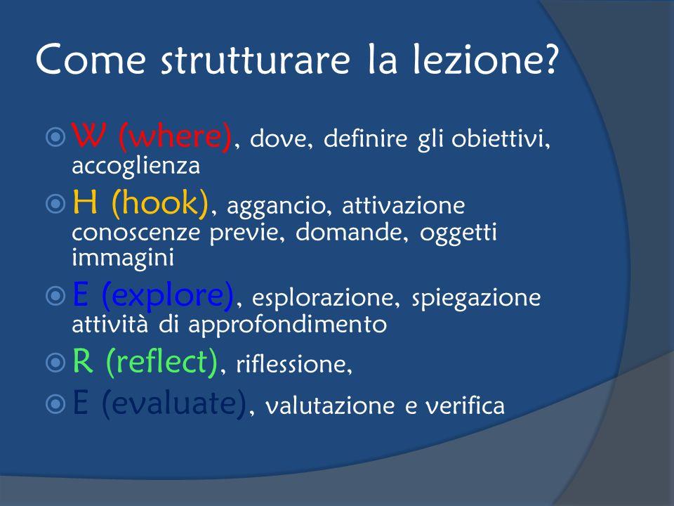 Come strutturare la lezione? W (where), dove, definire gli obiettivi, accoglienza H (hook), aggancio, attivazione conoscenze previe, domande, oggetti