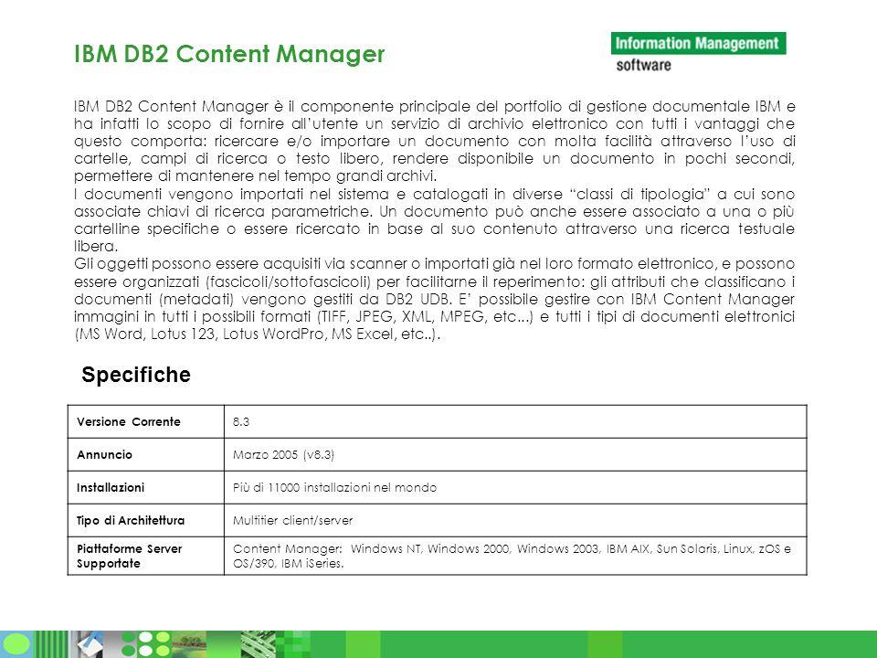 IBM DB2 Content Manager IBM DB2 Content Manager è il componente principale del portfolio di gestione documentale IBM e ha infatti lo scopo di fornire