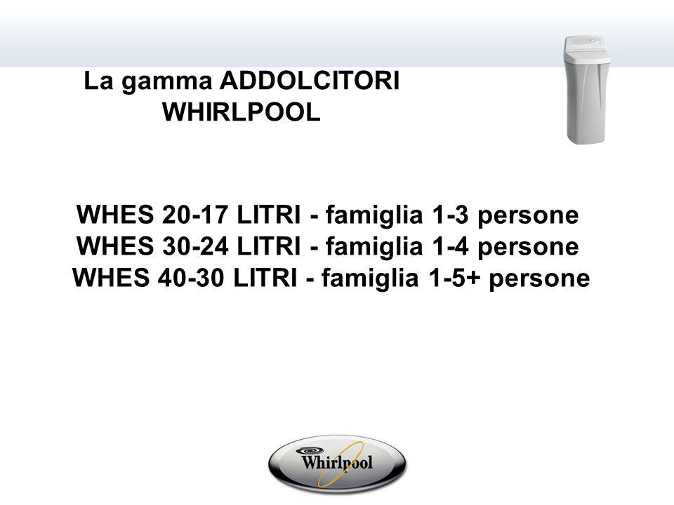 WHES 20-17 LITRI - famiglia 1-3 persone WHES 30-24 LITRI - famiglia 1-4 persone WHES 40-30 LITRI - famiglia 1-5+ persone La gamma ADDOLCITORI WHIRLPOOL