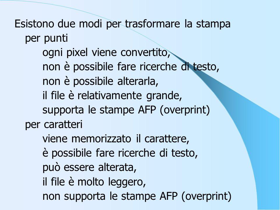 Esistono due modi per trasformare la stampa per punti ogni pixel viene convertito, non è possibile fare ricerche di testo, non è possibile alterarla, il file è relativamente grande, supporta le stampe AFP (overprint) per caratteri viene memorizzato il carattere, è possibile fare ricerche di testo, può essere alterata, il file è molto leggero, non supporta le stampe AFP (overprint)