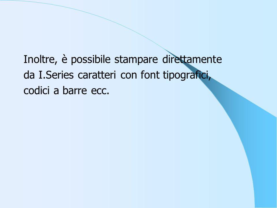 Inoltre, è possibile stampare direttamente da I.Series caratteri con font tipografici, codici a barre ecc.