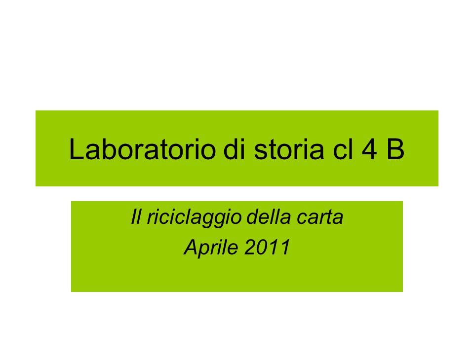 Laboratorio di storia cl 4 B Il riciclaggio della carta Aprile 2011