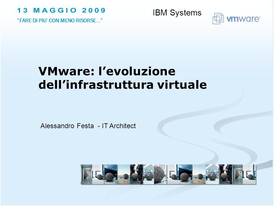 Alessandro Festa - IT Architect VMware: levoluzione dellinfrastruttura virtuale IBM Systems FARE DI PIU CON MENO RISORSE…