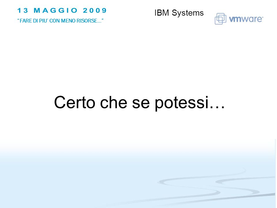 Certo che se potessi… IBM Systems FARE DI PIU CON MENO RISORSE…