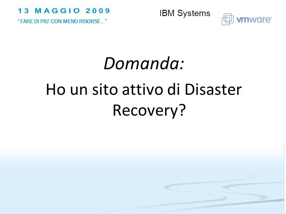 Domanda: Ho un sito attivo di Disaster Recovery IBM Systems FARE DI PIU CON MENO RISORSE…