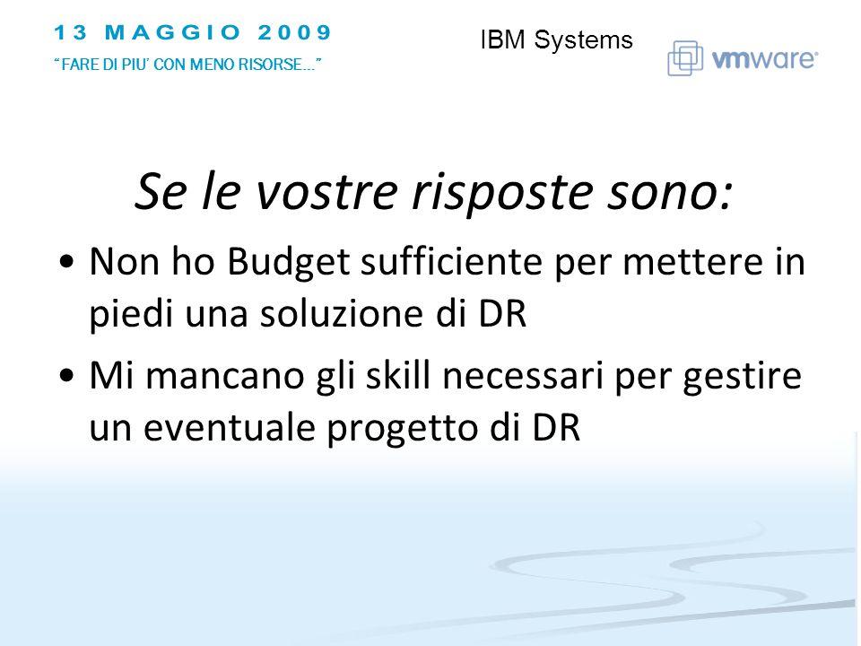 Se le vostre risposte sono: Non ho Budget sufficiente per mettere in piedi una soluzione di DR Mi mancano gli skill necessari per gestire un eventuale progetto di DR IBM Systems FARE DI PIU CON MENO RISORSE…