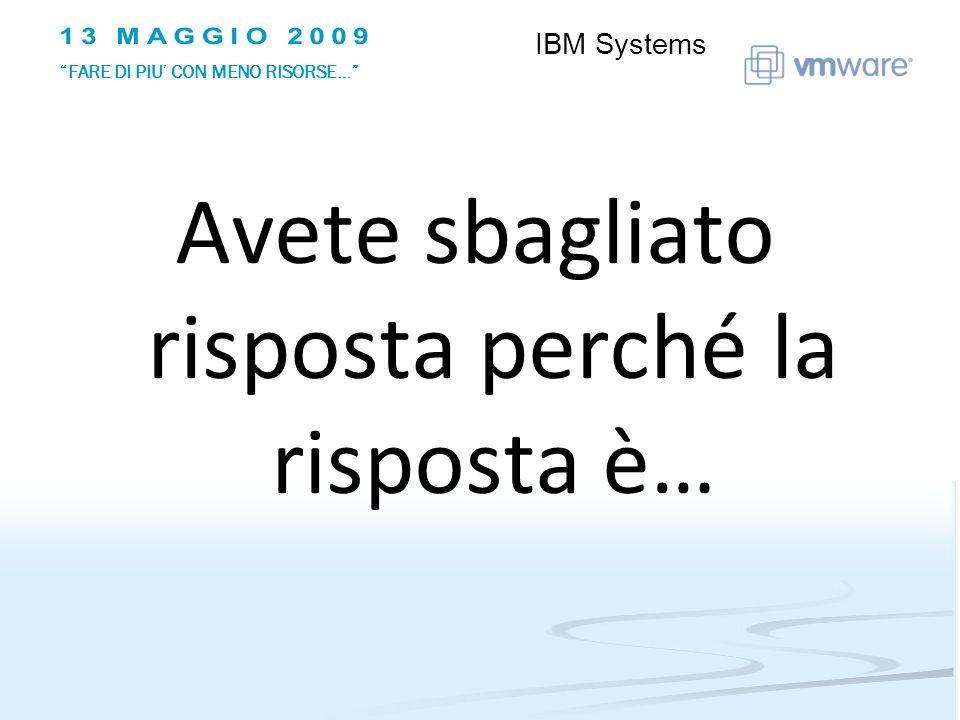 Avete sbagliato risposta perché la risposta è… IBM Systems FARE DI PIU CON MENO RISORSE…