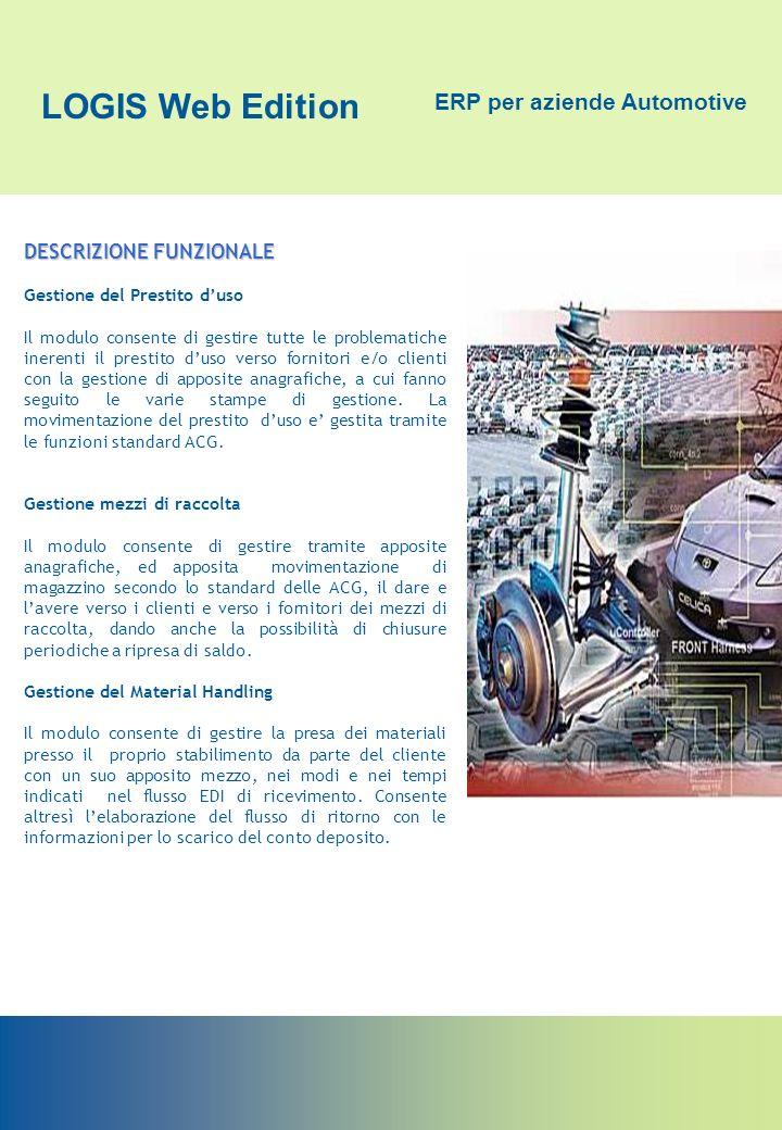 LOGIS Web Edition ERP per aziende Automotive DESCRIZIONE FUNZIONALE Gestione commesse di costruzione stampi ed attrezzature Fornisce uno strumento Operativo e Decisionale alle aziende per la Gestione delle Commesse di Progettazione e Produzione e per il Controllo dei Costi.