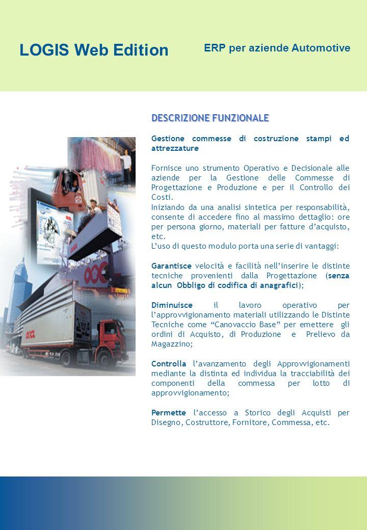 LOGIS Web Edition ERP per aziende Automotive DESCRIZIONE FUNZIONALE Gestione commesse di costruzione stampi ed attrezzature Fornisce uno strumento Ope