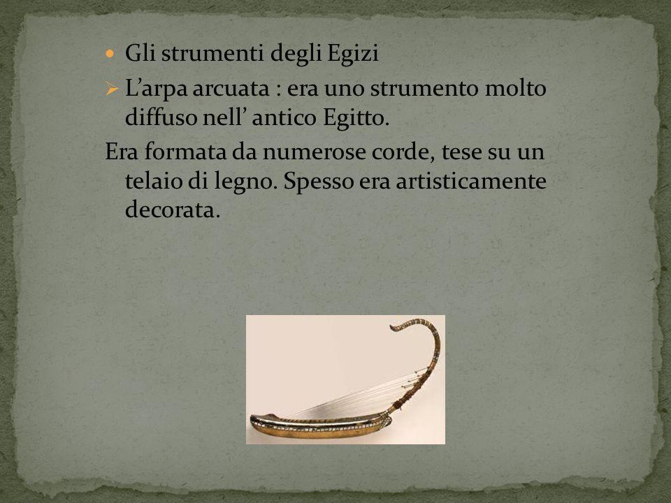 Gli strumenti degli Egizi Larpa arcuata : era uno strumento molto diffuso nell antico Egitto. Era formata da numerose corde, tese su un telaio di legn