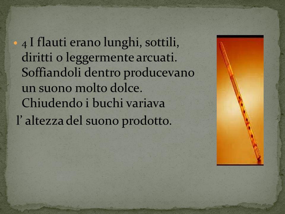 4 I flauti erano lunghi, sottili, diritti o leggermente arcuati. Soffiandoli dentro producevano un suono molto dolce. Chiudendo i buchi variava l alte