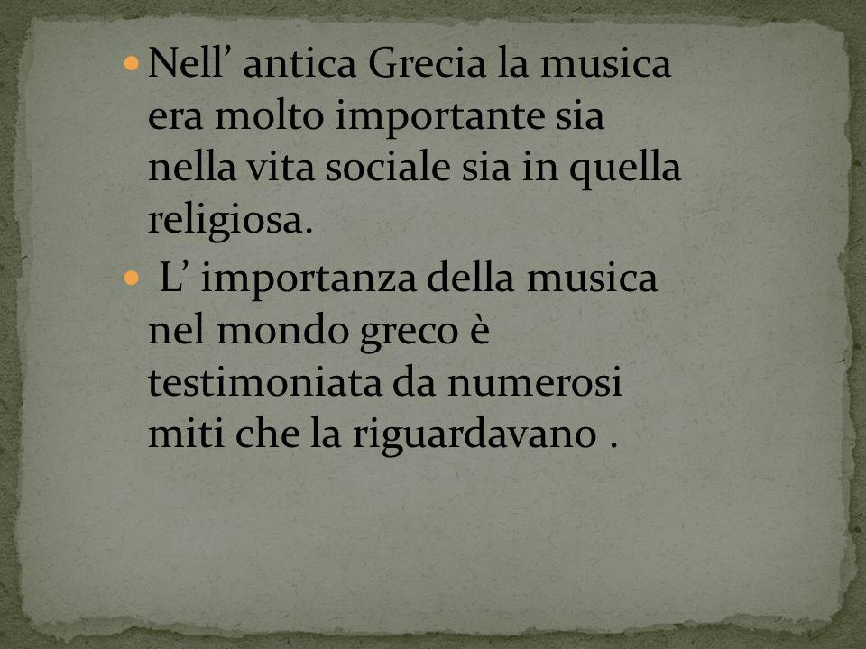 Nell antica Grecia la musica era molto importante sia nella vita sociale sia in quella religiosa. L importanza della musica nel mondo greco è testimon