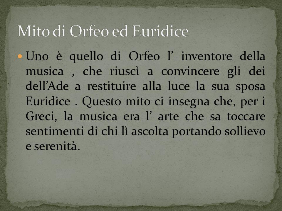 Uno è quello di Orfeo l inventore della musica, che riuscì a convincere gli dei dellAde a restituire alla luce la sua sposa Euridice. Questo mito ci i
