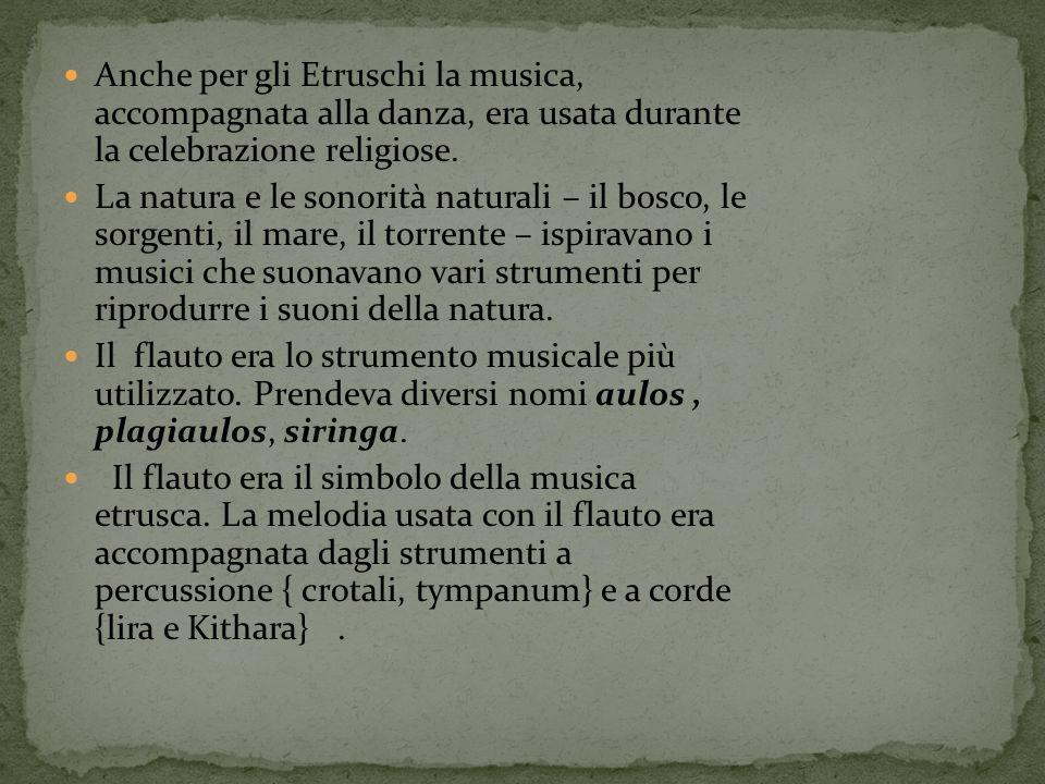 Anche per gli Etruschi la musica, accompagnata alla danza, era usata durante la celebrazione religiose. La natura e le sonorità naturali – il bosco, l