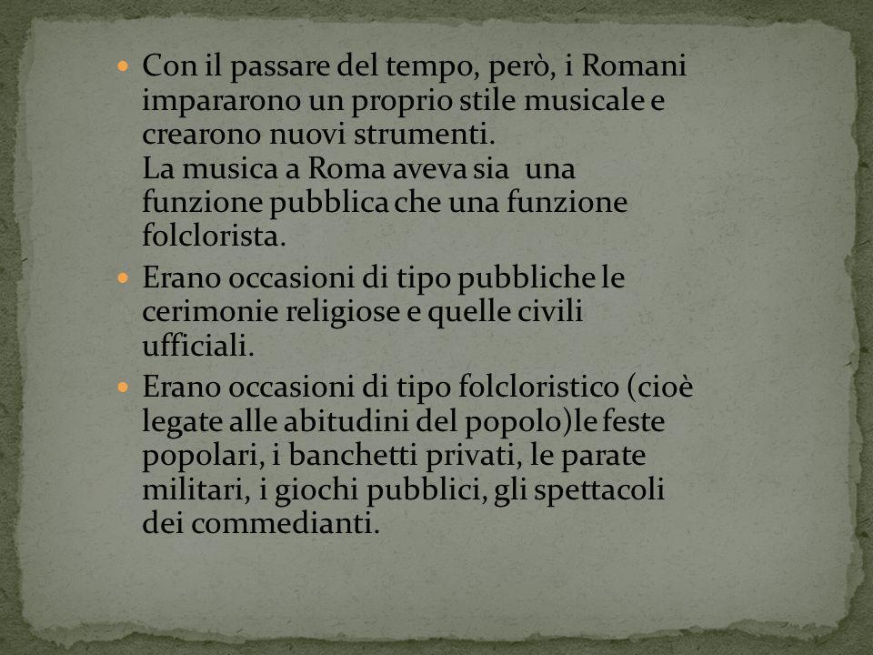 Con il passare del tempo, però, i Romani impararono un proprio stile musicale e crearono nuovi strumenti. La musica a Roma aveva sia una funzione pubb