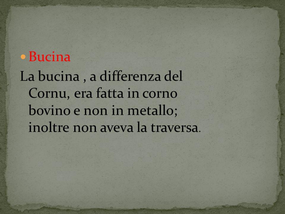 Bucina La bucina, a differenza del Cornu, era fatta in corno bovino e non in metallo; inoltre non aveva la traversa.