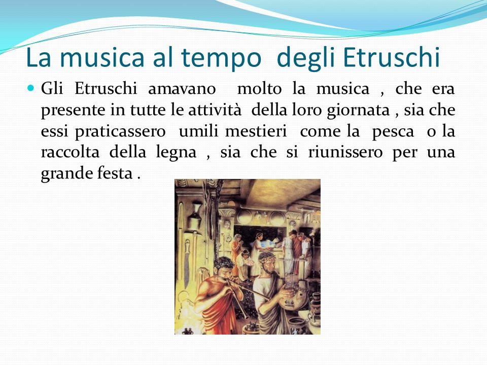 La musica al tempo degli Etruschi Gli Etruschi amavano molto la musica, che era presente in tutte le attività della loro giornata, sia che essi pratic