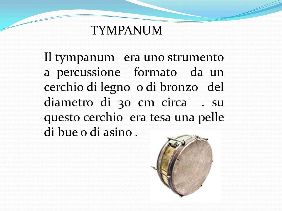 TYMPANUM Il tympanum era uno strumento a percussione formato da un cerchio di legno o di bronzo del diametro di 30 cm circa. su questo cerchio era tes