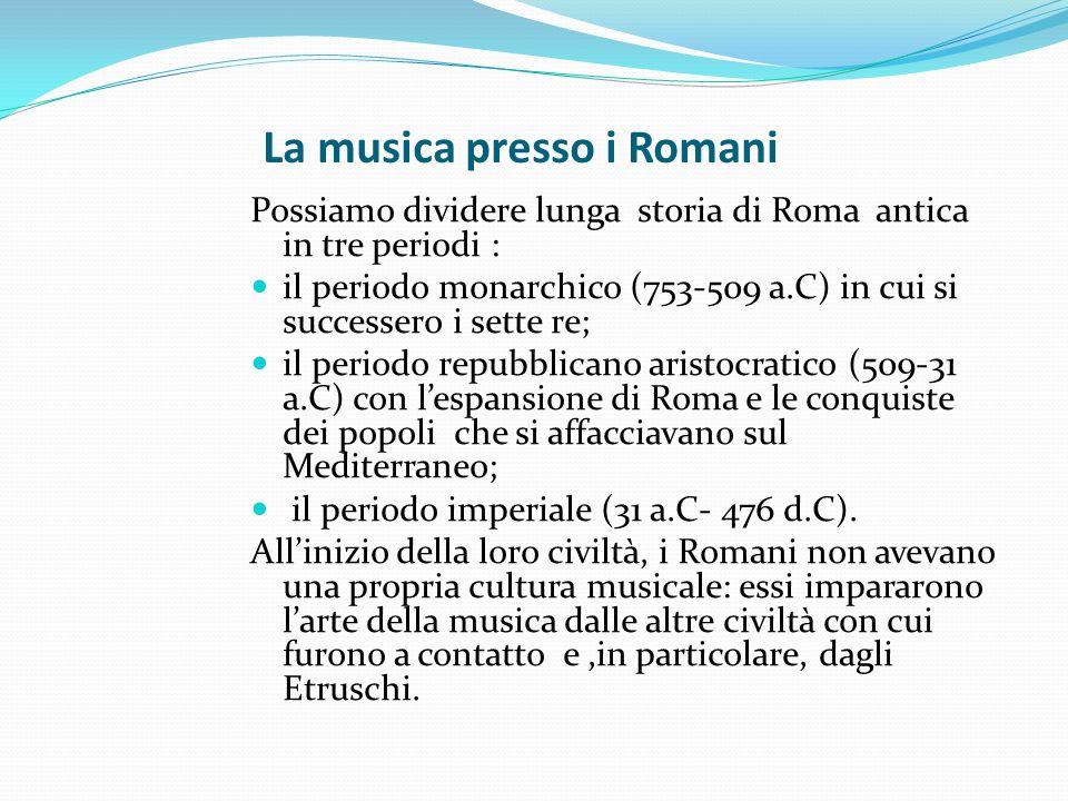 La musica presso i Romani Possiamo dividere lunga storia di Roma antica in tre periodi : il periodo monarchico (753-509 a.C) in cui si successero i se