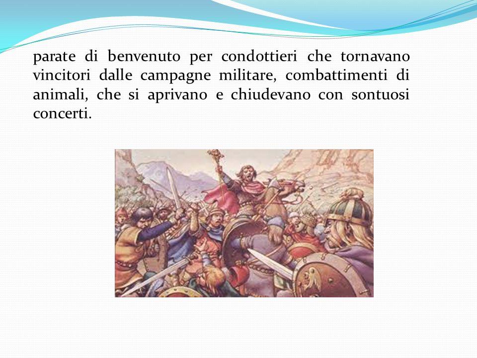 parate di benvenuto per condottieri che tornavano vincitori dalle campagne militare, combattimenti di animali, che si aprivano e chiudevano con sontuo